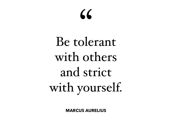 Be tolerant with others and strict with yourself - Marcus Aurelius