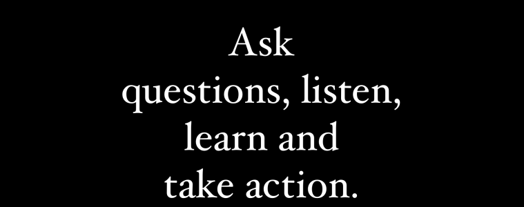 Ask questions, listen, learn and take action